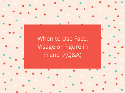 When to Use Face, Visage or Figure in French